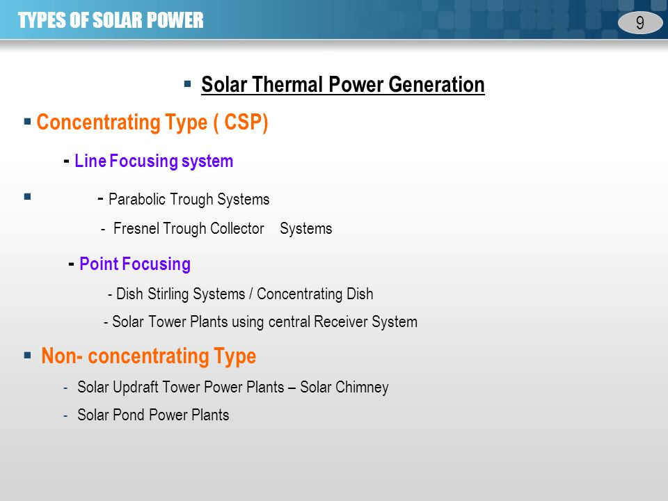 9 TYPES OF SOLAR POWER Solar Thermal Power Generation Concentrating Type ( CSP) - Line Focusing system - Parabolic Trough Systems - Fresnel Trough Collector Systems - Point Focusing - Dish Stirling Systems / Concentrating Dish - Solar Tower Plants using central Receiver System Non- concentrating Type -Solar Updraft Tower Power Plants – Solar Chimney -Solar Pond Power Plants