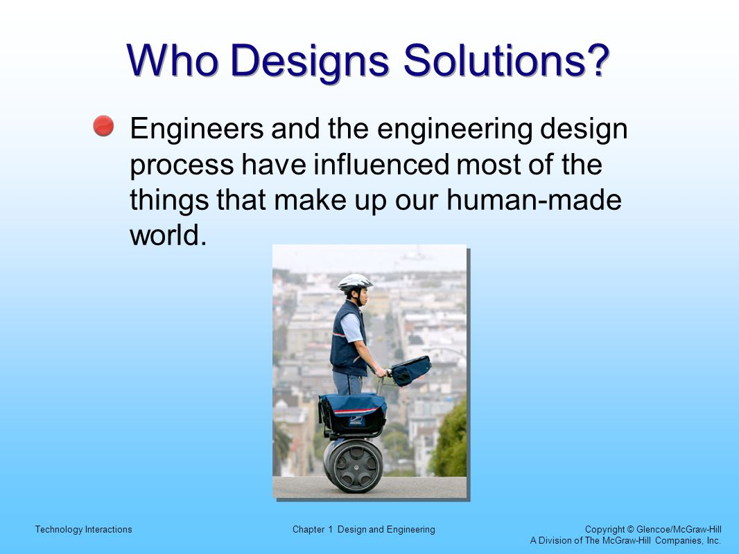 Technology InteractionsChapter 1 Design and Engineering Copyright © Glencoe/McGraw-Hill A Division of The McGraw-Hill Companies, Inc. Who Designs Solu