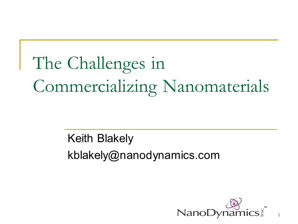 1 The Challenges in Commercializing Nanomaterials Keith Blakely kblakely@nanodynamics.com