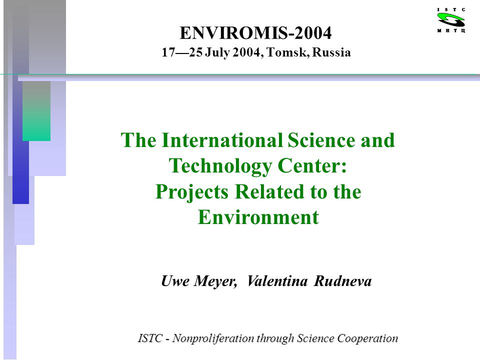 ENVIROMIS-2004 1725 July 2004, Tomsk, Russia The International Science and Technology Center: Projects Related to the Environment Uwe Meyer, Valentina Rudneva ISTC - Nonproliferation through Science Cooperation