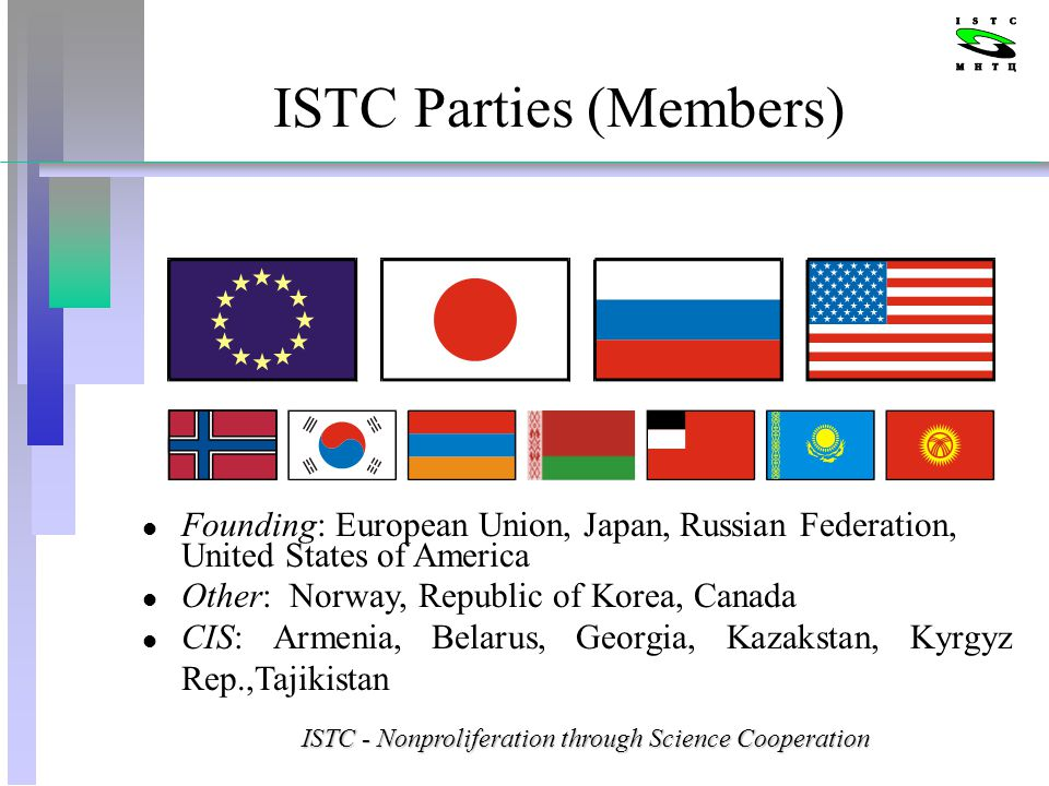 ISTC Parties (Members) l Founding: European Union, Japan, Russian Federation, United States of America l Other: Norway, Republic of Korea, Canada l CIS: Armenia, Belarus, Georgia, Kazakstan, Kyrgyz Rep.,Tajikistan ISTC - Nonproliferation through Science Cooperation