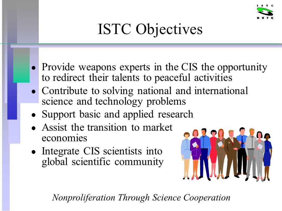 ISTC Objectives l Provide weapons experts in the CIS the opportunity to redirect their talents to peaceful activities l Contribute to solving national and international science and technology problems l Support basic and applied research l Assist the transition to market economies l Integrate CIS scientists into global scientific community Nonproliferation Through Science Cooperation