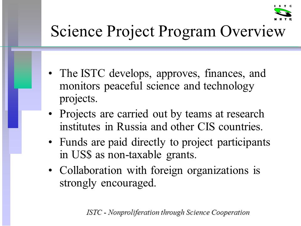 Science Project Program Overview The ISTC develops, approves, finances, and monitors peaceful science and technology projects.