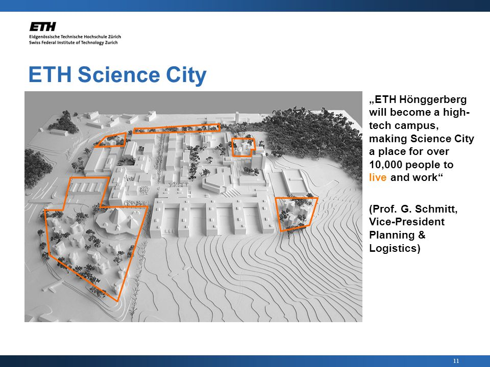 11 ETH Science City ETH Hönggerberg will become a high- tech campus, making Science City a place for over 10,000 people to live and work (Prof.