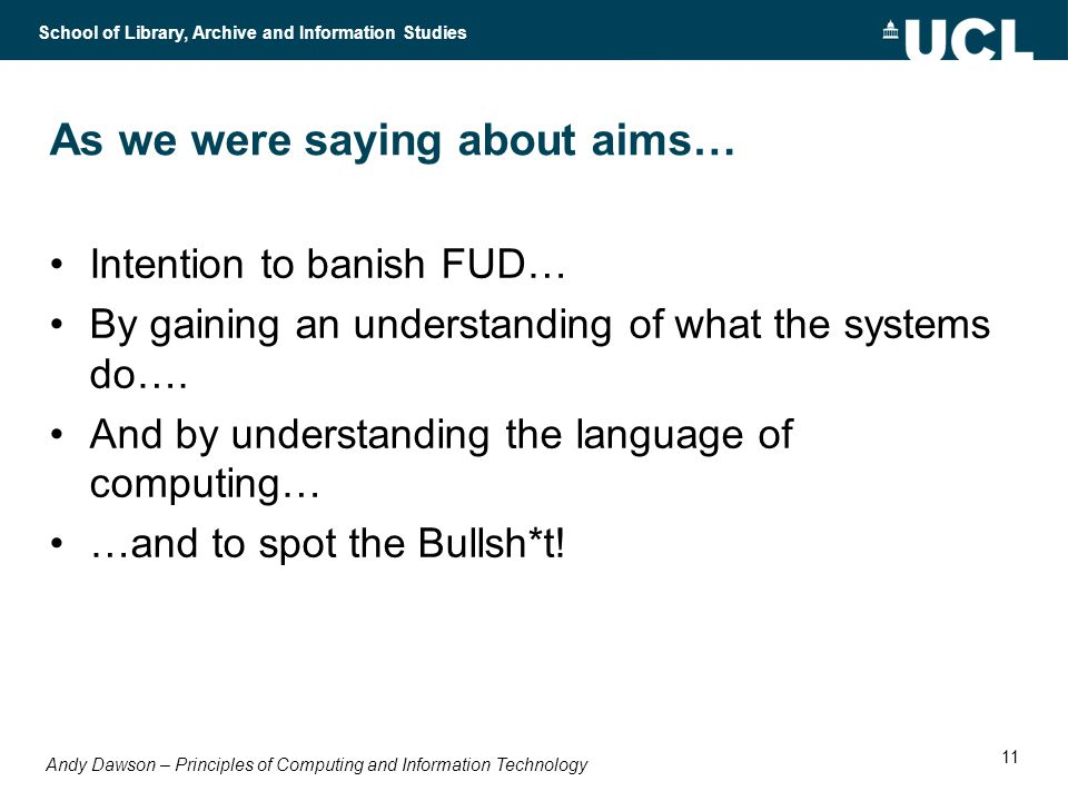Andy Dawson – Principles of Computing and Information Technology School of Library, Archive and Information Studies 11 As we were saying about aims… Intention to banish FUD… By gaining an understanding of what the systems do….