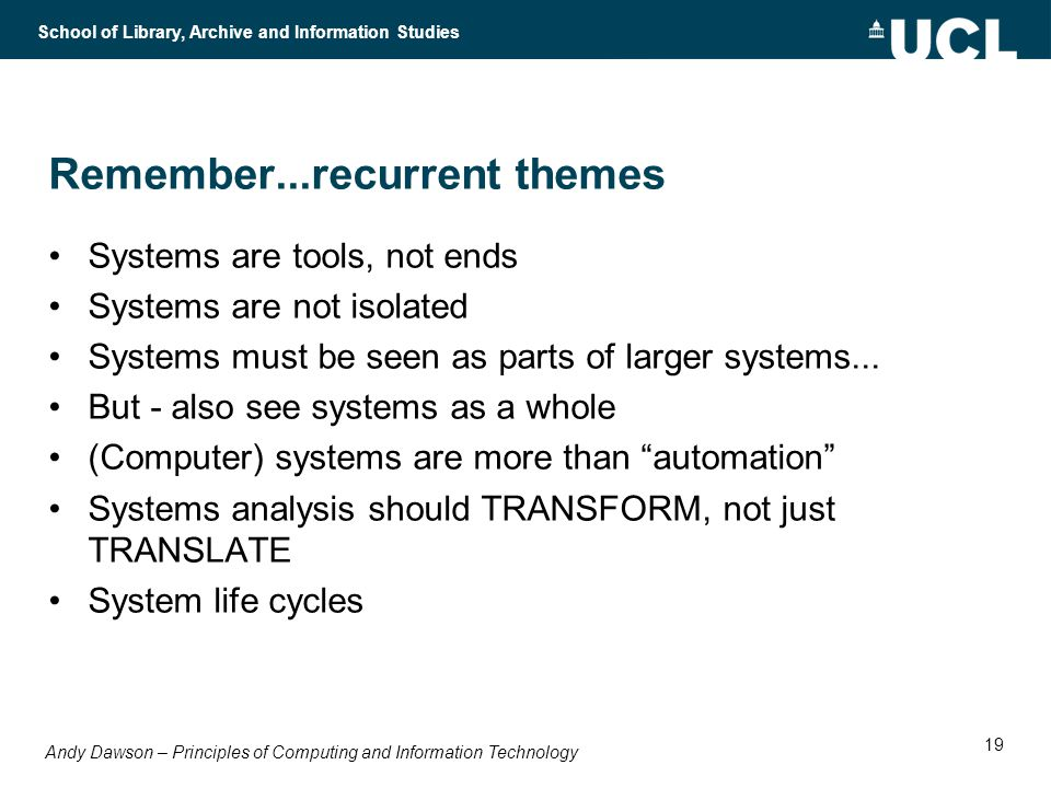 Andy Dawson – Principles of Computing and Information Technology School of Library, Archive and Information Studies 19 Remember...recurrent themes Systems are tools, not ends Systems are not isolated Systems must be seen as parts of larger systems...