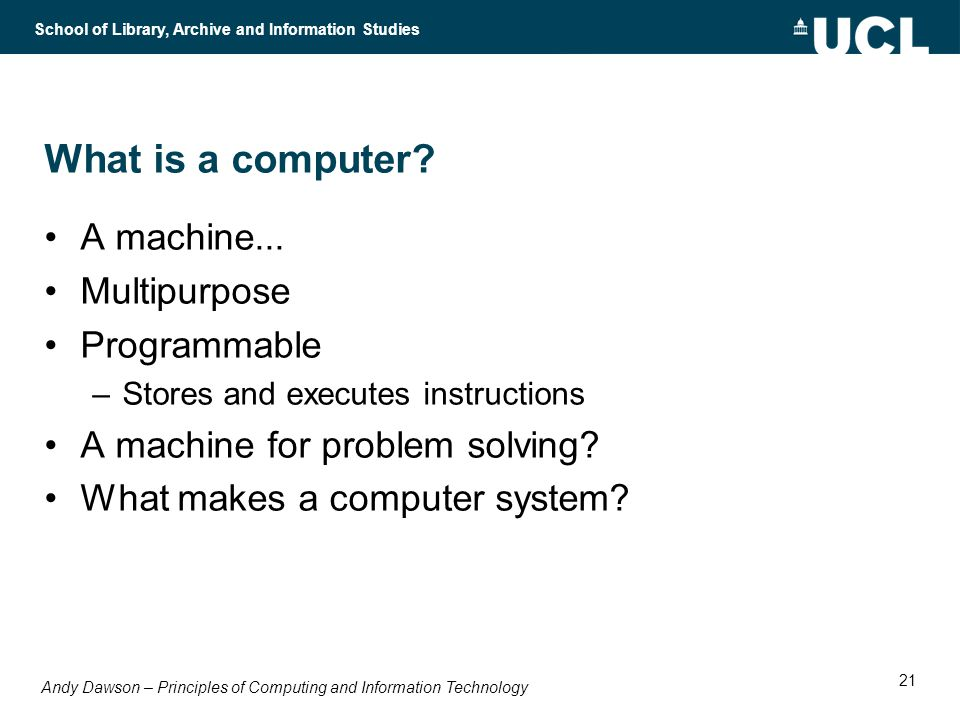 Andy Dawson – Principles of Computing and Information Technology School of Library, Archive and Information Studies 21 What is a computer.