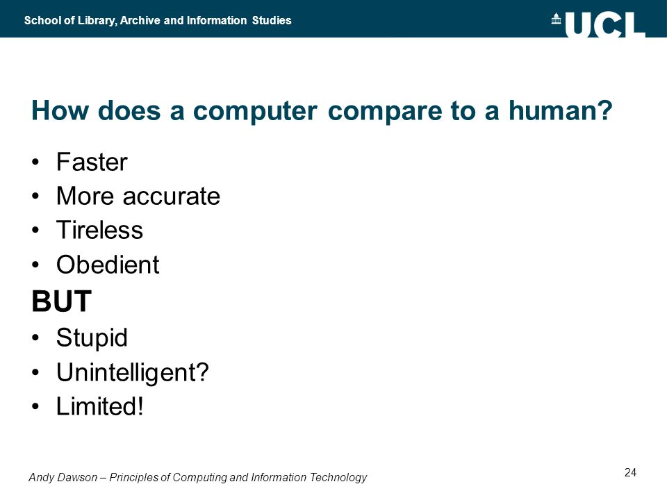 Andy Dawson – Principles of Computing and Information Technology School of Library, Archive and Information Studies 24 How does a computer compare to a human.