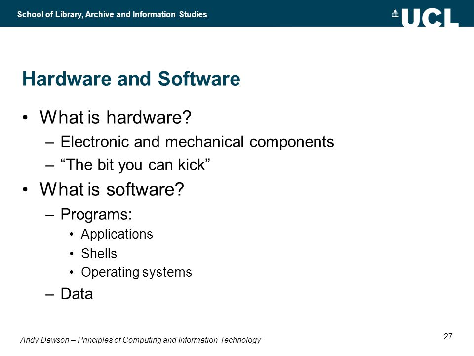 Andy Dawson – Principles of Computing and Information Technology School of Library, Archive and Information Studies 27 Hardware and Software What is hardware.
