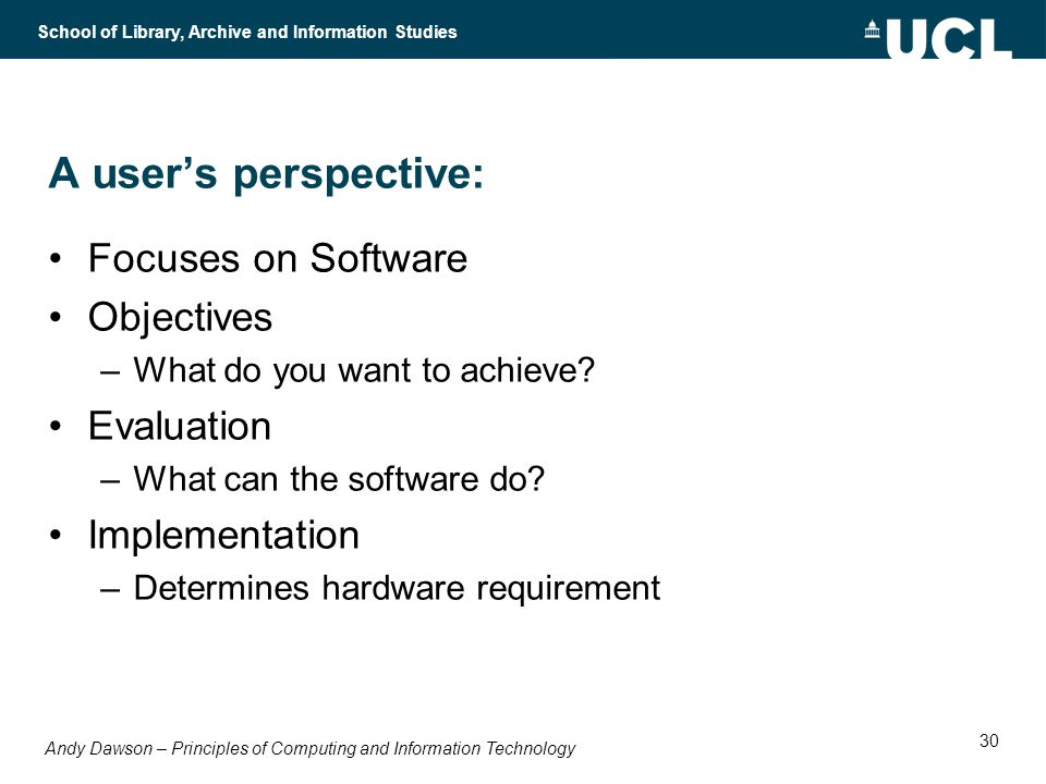 Andy Dawson – Principles of Computing and Information Technology School of Library, Archive and Information Studies 30 A users perspective: Focuses on Software Objectives –What do you want to achieve.