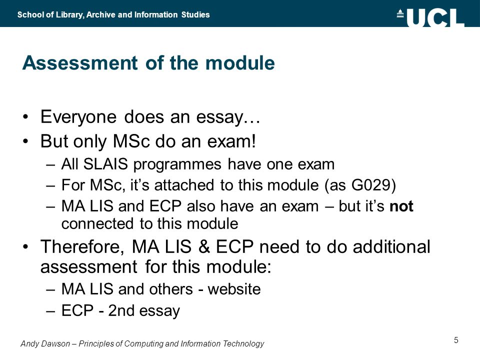 Andy Dawson – Principles of Computing and Information Technology School of Library, Archive and Information Studies 5 Assessment of the module Everyone does an essay… But only MSc do an exam.