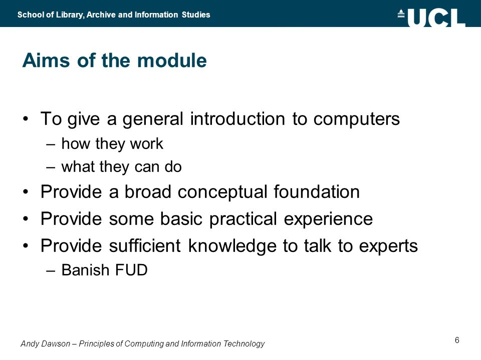 Andy Dawson – Principles of Computing and Information Technology School of Library, Archive and Information Studies 6 Aims of the module To give a general introduction to computers –how they work –what they can do Provide a broad conceptual foundation Provide some basic practical experience Provide sufficient knowledge to talk to experts –Banish FUD