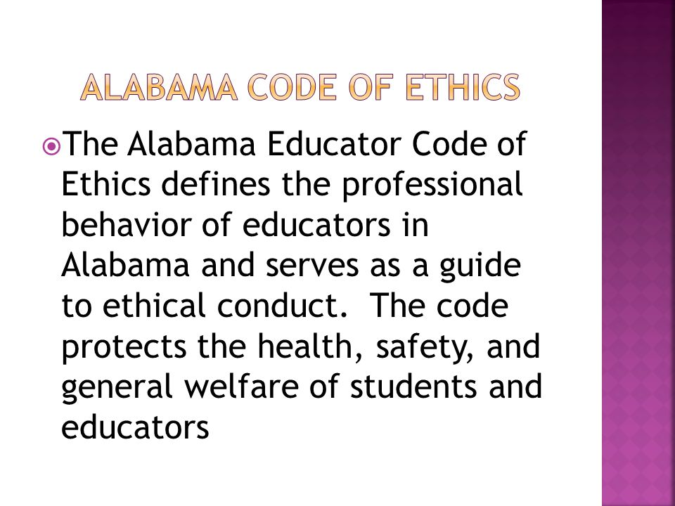 The Alabama Educator Code of Ethics defines the professional behavior of educators in Alabama and serves as a guide to ethical conduct. The code prote