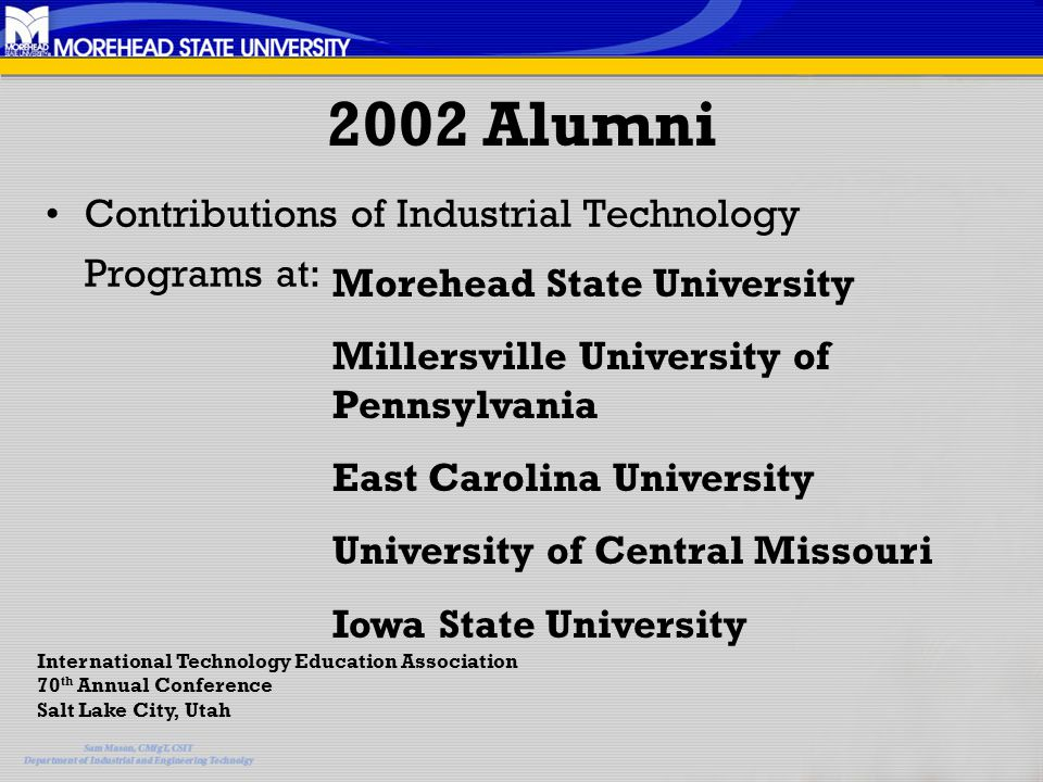 2002 Alumni Contributions of Industrial Technology Programs at: Morehead State University Millersville University of Pennsylvania East Carolina University University of Central Missouri Iowa State University International Technology Education Association 70 th Annual Conference Salt Lake City, Utah