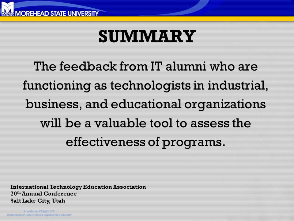 SUMMARY The feedback from IT alumni who are functioning as technologists in industrial, business, and educational organizations will be a valuable tool to assess the effectiveness of programs.
