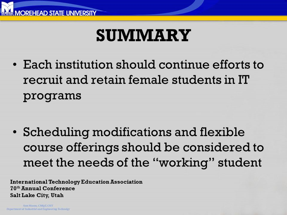 SUMMARY Each institution should continue efforts to recruit and retain female students in IT programs Scheduling modifications and flexible course offerings should be considered to meet the needs of the working student International Technology Education Association 70 th Annual Conference Salt Lake City, Utah
