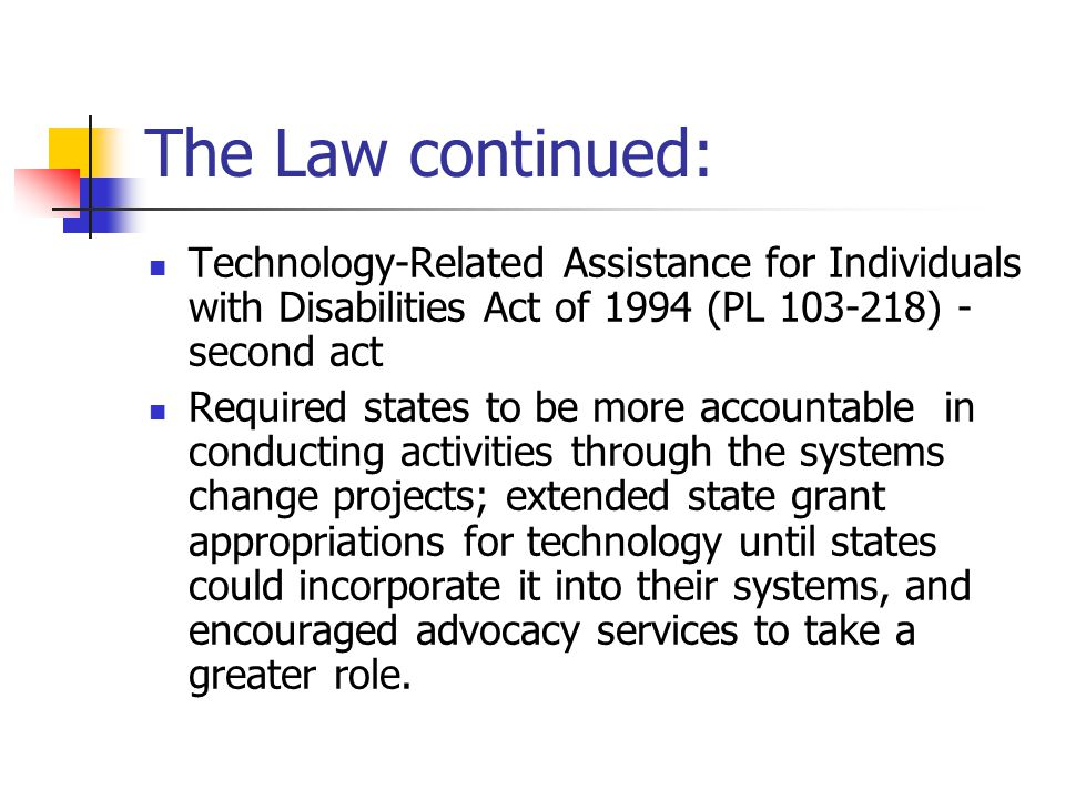 The Law continued: Technology-Related Assistance for Individuals with Disabilities Act of 1994 (PL 103-218) - second act Required states to be more accountable in conducting activities through the systems change projects; extended state grant appropriations for technology until states could incorporate it into their systems, and encouraged advocacy services to take a greater role.