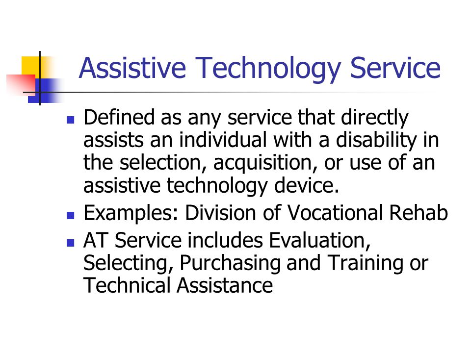 Assistive Technology Service Defined as any service that directly assists an individual with a disability in the selection, acquisition, or use of an assistive technology device.
