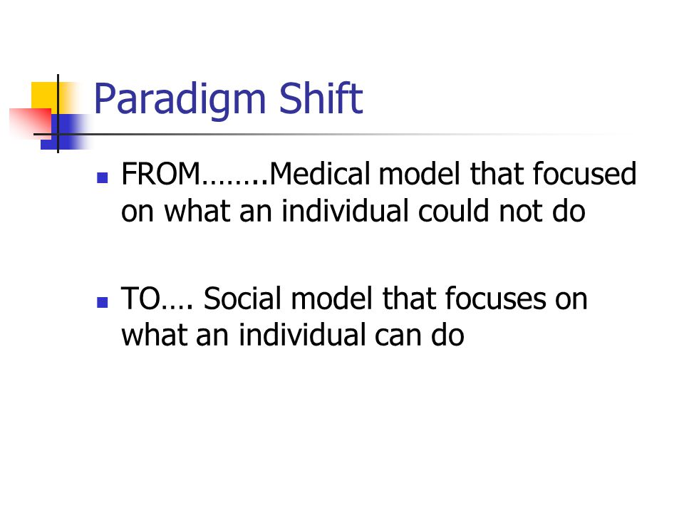 Paradigm Shift FROM……..Medical model that focused on what an individual could not do TO….