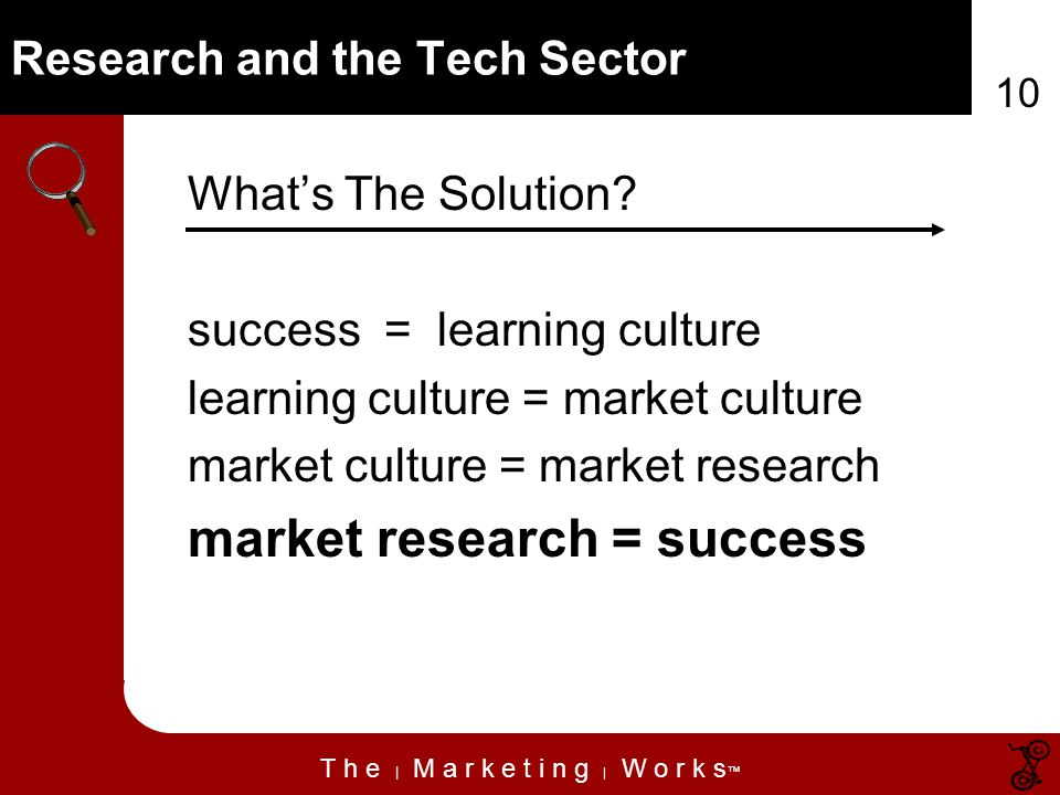 T h e | M a r k e t i n g | W o r k s 10 Research and the Tech Sector Whats The Solution.