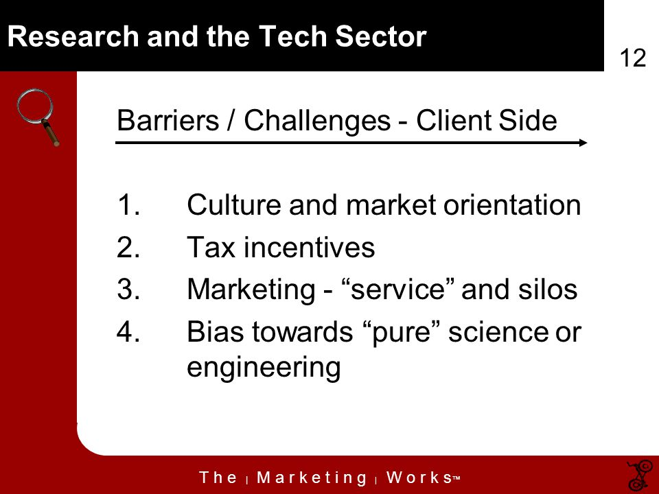T h e | M a r k e t i n g | W o r k s 12 Research and the Tech Sector Barriers / Challenges - Client Side 1.Culture and market orientation 2.Tax incentives 3.Marketing - service and silos 4.Bias towards pure science or engineering