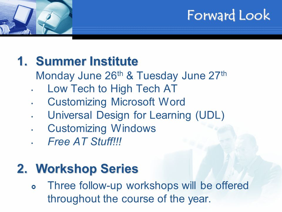 Forward Look 1.Summer Institute 1.Summer Institute Monday June 26 th & Tuesday June 27 th Low Tech to High Tech AT Customizing Microsoft Word Universal Design for Learning (UDL) Customizing Windows Free AT Stuff!!.