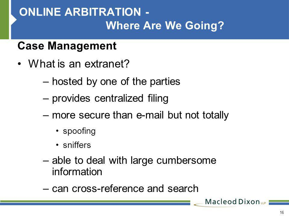 16 ONLINE ARBITRATION - Where Are We Going. Case Management What is an extranet.
