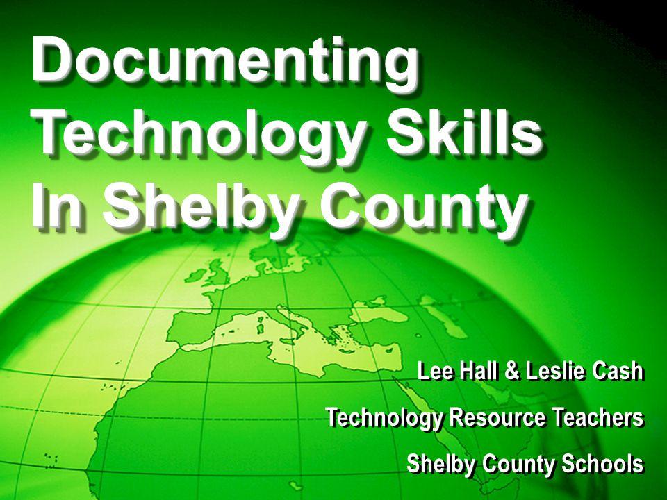 Lee Hall & Leslie Cash Technology Resource Teachers Shelby County Schools Lee Hall & Leslie Cash Technology Resource Teachers Shelby County Schools Documenting Technology Skills In Shelby County