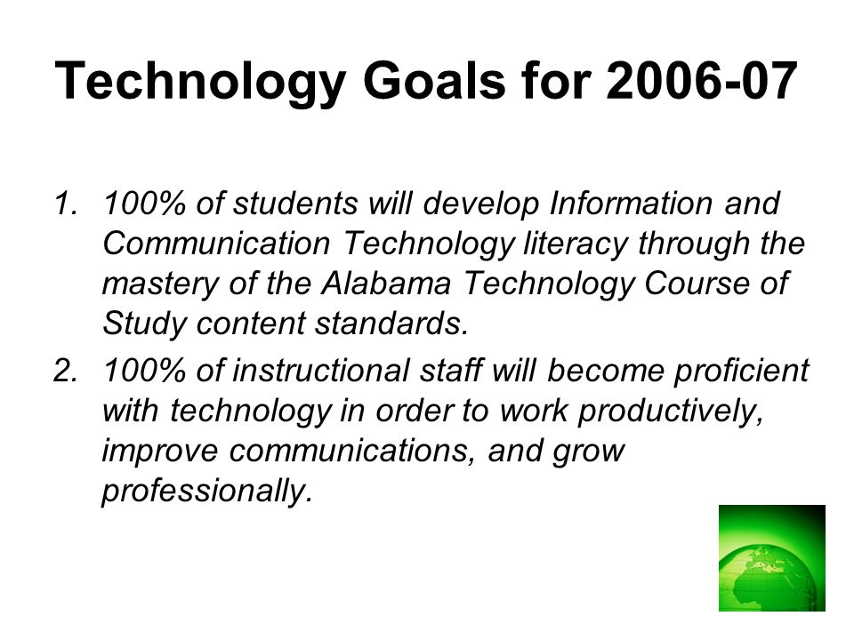 Technology Goals for 2006-07 1.100% of students will develop Information and Communication Technology literacy through the mastery of the Alabama Technology Course of Study content standards.