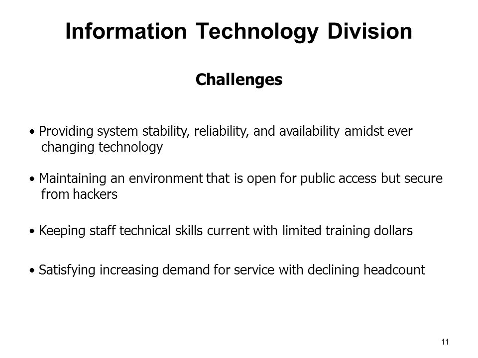 Providing system stability, reliability, and availability amidst ever changing technology Challenges Information Technology Division 11 Maintaining an environment that is open for public access but secure from hackers Keeping staff technical skills current with limited training dollars Satisfying increasing demand for service with declining headcount