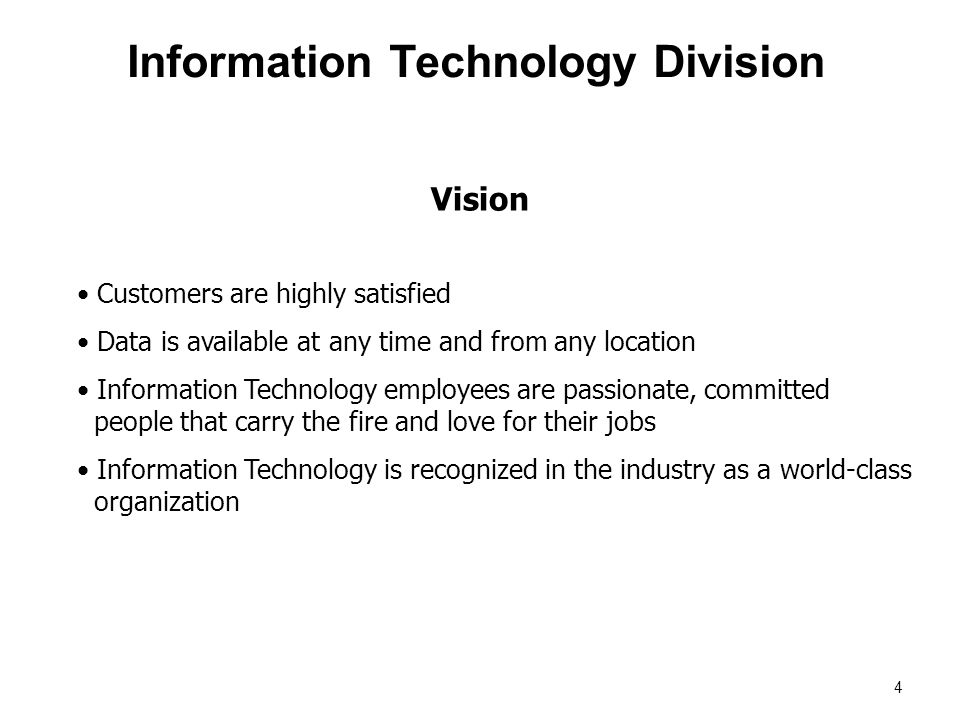 Vision Information Technology Division Customers are highly satisfied Data is available at any time and from any location Information Technology employees are passionate, committed people that carry the fire and love for their jobs Information Technology is recognized in the industry as a world-class organization 4
