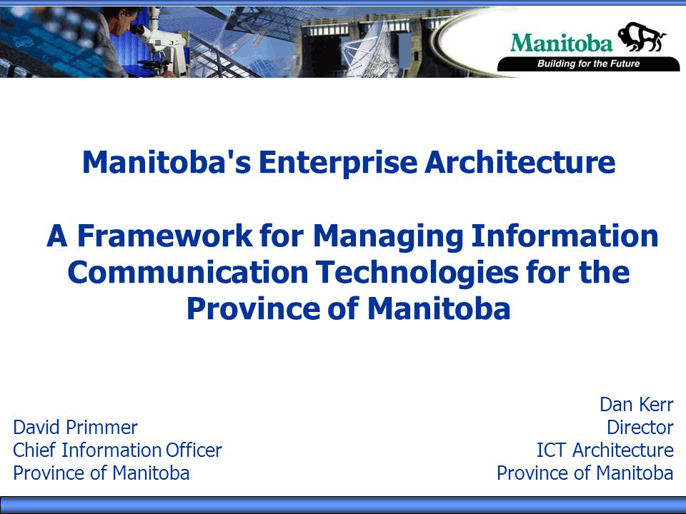 Manitoba's Enterprise Architecture A Framework for Managing Information Communication Technologies for the Province of Manitoba Dan Kerr Director ICT