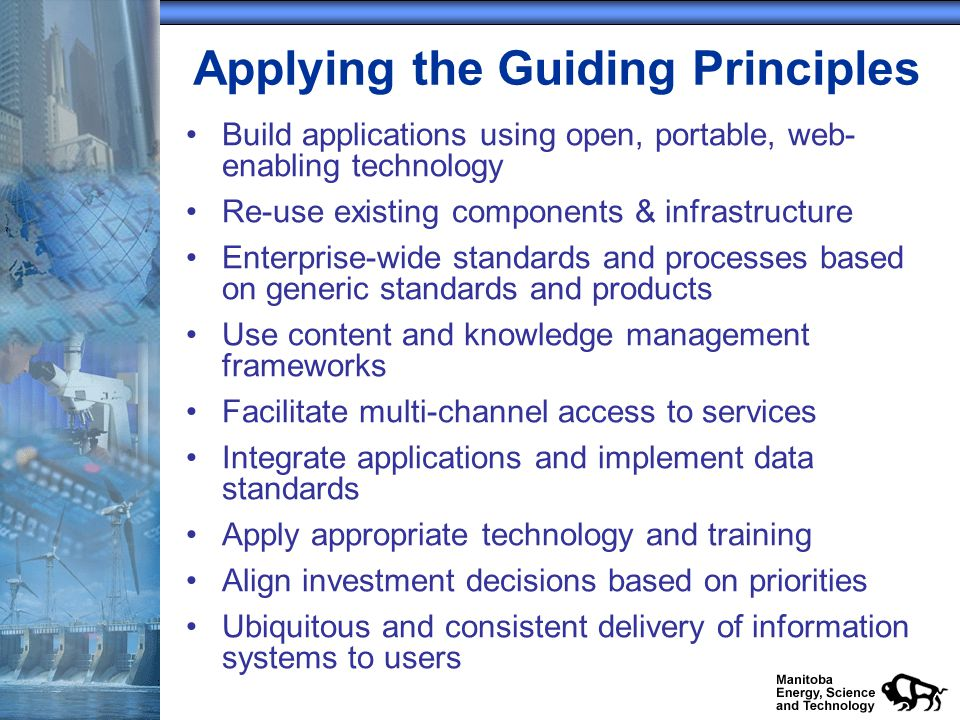 Applying the Guiding Principles Build applications using open, portable, web- enabling technology Re-use existing components & infrastructure Enterprise-wide standards and processes based on generic standards and products Use content and knowledge management frameworks Facilitate multi-channel access to services Integrate applications and implement data standards Apply appropriate technology and training Align investment decisions based on priorities Ubiquitous and consistent delivery of information systems to users