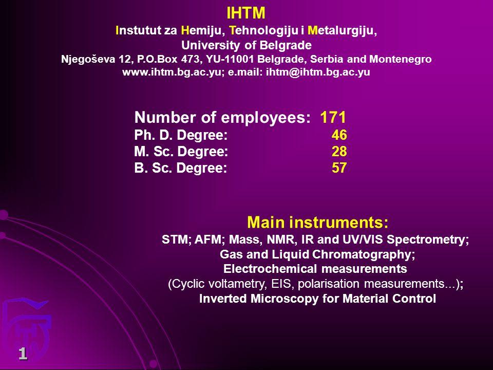 1 IHTM Instutut za Hemiju, Tehnologiju i Metalurgiju, University of Belgrade Njegoševa 12, P.O.Box 473, YU-11001 Belgrade, Serbia and Montenegro www.ihtm.bg.ac.yu; e.mail: ihtm@ihtm.bg.ac.yu Number of employees: 171 Ph.