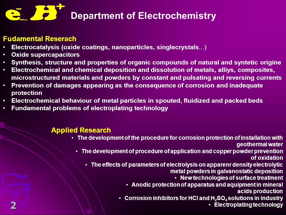 2 Fudamental Reserach Electrocatalysis (oxide coatings, nanoparticles, singlecrystals...) Oxide supercapacitors Synthesis, structure and properties of organic compounds of natural and syntetic origine Electrochemical and chemical deposition and dissolution of metals, alliys, composites, microstructured materials and powders by constant and pulsating and reversing currents Prevention of damages appearing as the consequence of corrosion and inadequate protection Electrochemical behaviour of metal particles in spouted, fluidized and packed beds Fundamental problems of electroplating technology Applied Research The development of the procedure for corrosion protection of installation with geothermal water The development of procedure of application and copper powder prevention of oxidation The effects of parameters of electrolysis on apparenr density electrolytic metal powders in galvanostatic deposition New technologies of surface treatment Anodic protection of apparatus and aquipment in mineral acids production Corrosion inhibitors for HCl and H 2 SO 4 solutions in industry Electroplating technology Department of Electrochemistry