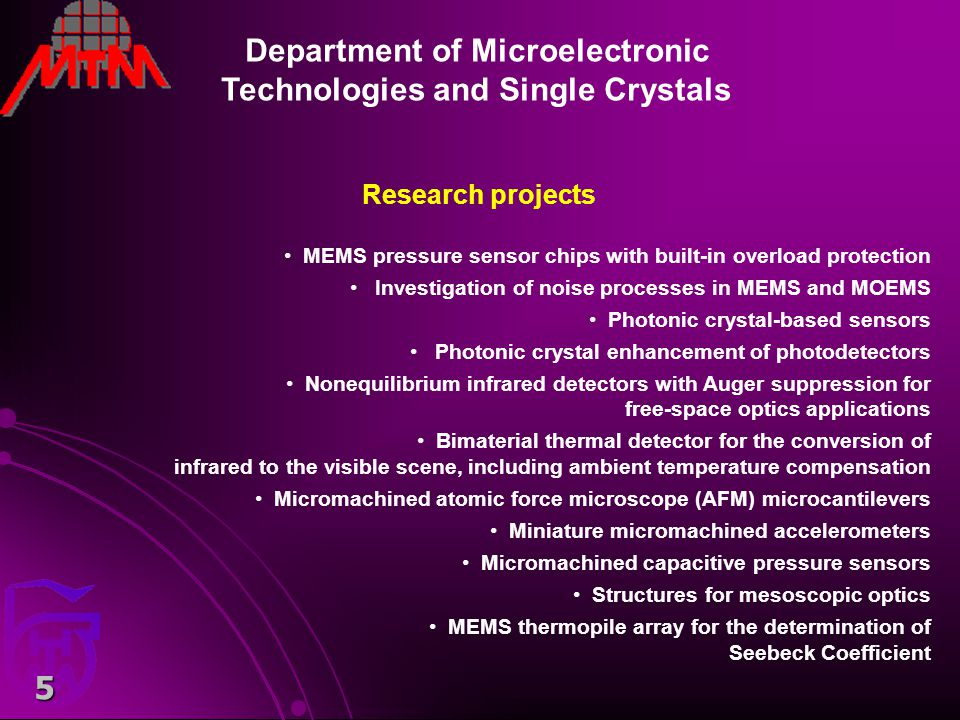 6 Department of Microelectronic Technologies and Single Crystals Main fabrication technologies: photolithography planar technologies (diffusion, oxidation, etc.) scanning probe nanolithography bulk and surface micromachining of silicon thin film deposition (RF sputtering, CVD, etc.) liquid and vapor phase epitaxy of narrow bandgap semiconductors device and material characterization Lab Characterization: Atomic force microscopy Photoacoustic characterization Blackbody measurements Photodetector figures of merit characterization (incl.