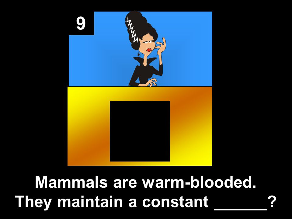 9 Mammals are warm-blooded. They maintain a constant ______