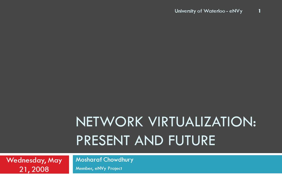 NETWORK VIRTUALIZATION: PRESENT AND FUTURE Mosharaf Chowdhury Member, eNVy Project Wednesday, May 21, 2008 University of Waterloo - eNVy 1