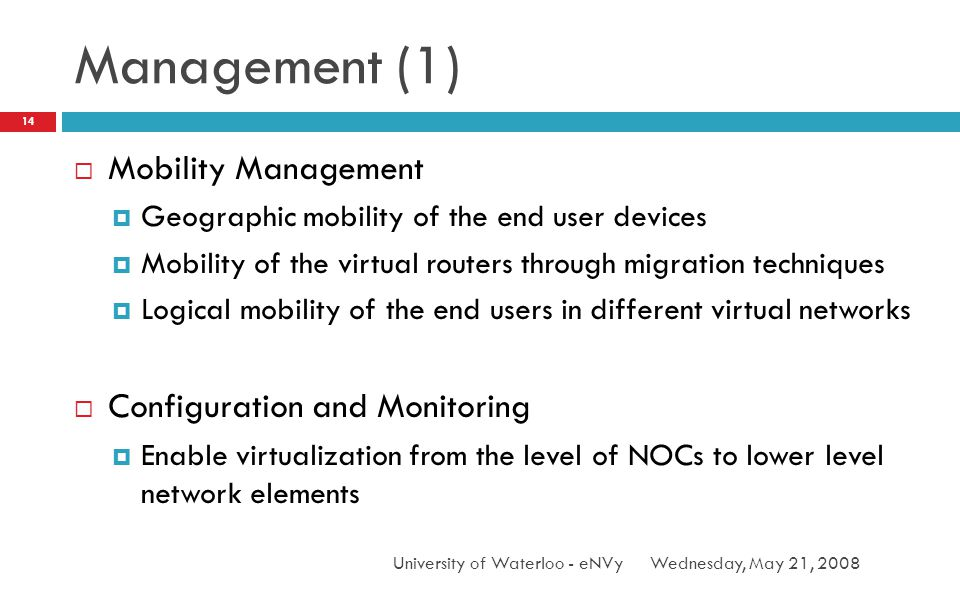 Management (1) Wednesday, May 21, 2008University of Waterloo - eNVy 14 Mobility Management Geographic mobility of the end user devices Mobility of the