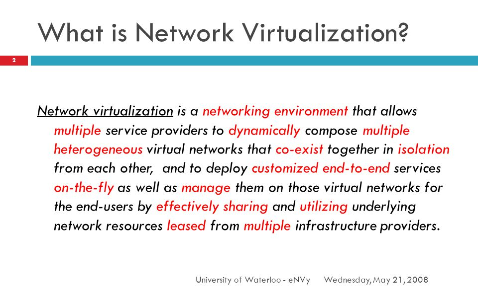 What is Network Virtualization? Wednesday, May 21, 2008University of Waterloo - eNVy 2 Network virtualization is a networking environment that allows