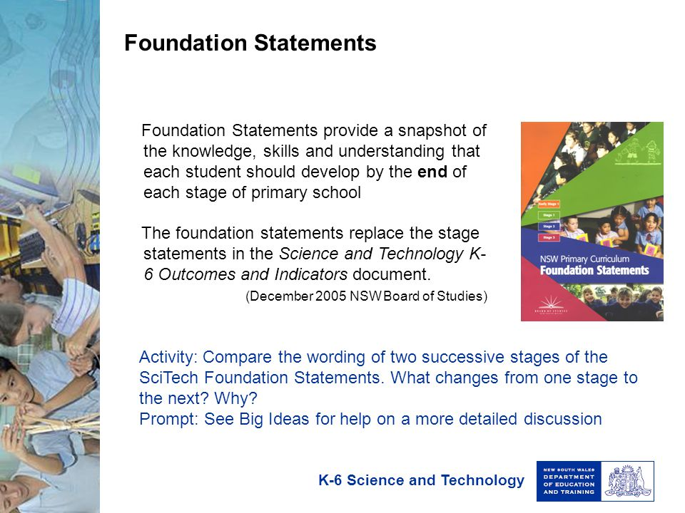 K-6 Science and Technology Foundation Statements Foundation Statements provide a snapshot of the knowledge, skills and understanding that each student