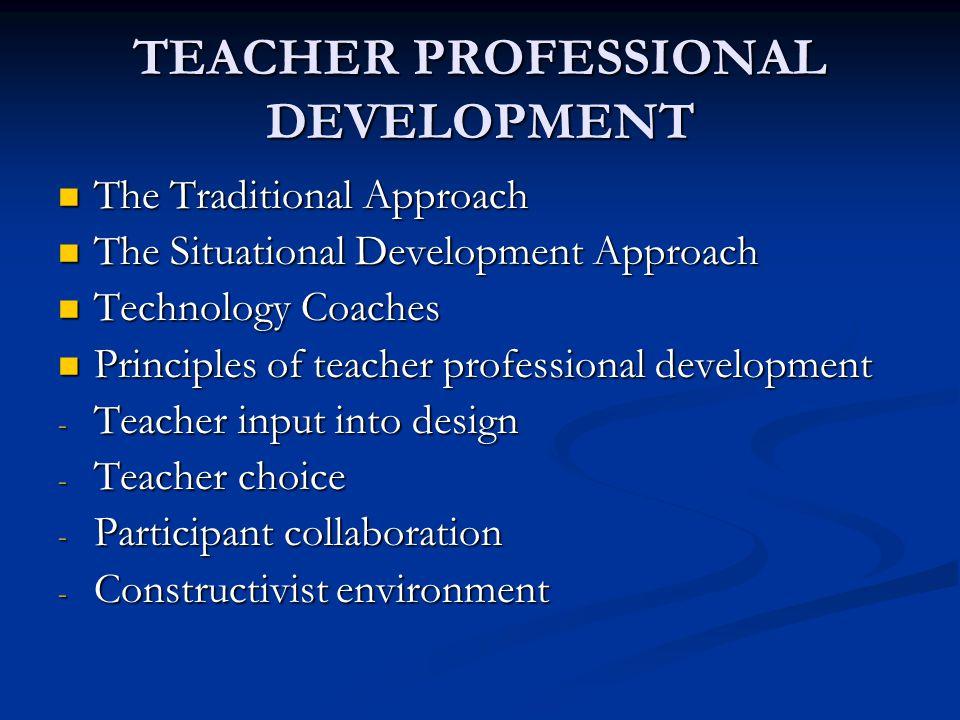 TEACHER PROFESSIONAL DEVELOPMENT The Traditional Approach The Traditional Approach The Situational Development Approach The Situational Development Ap
