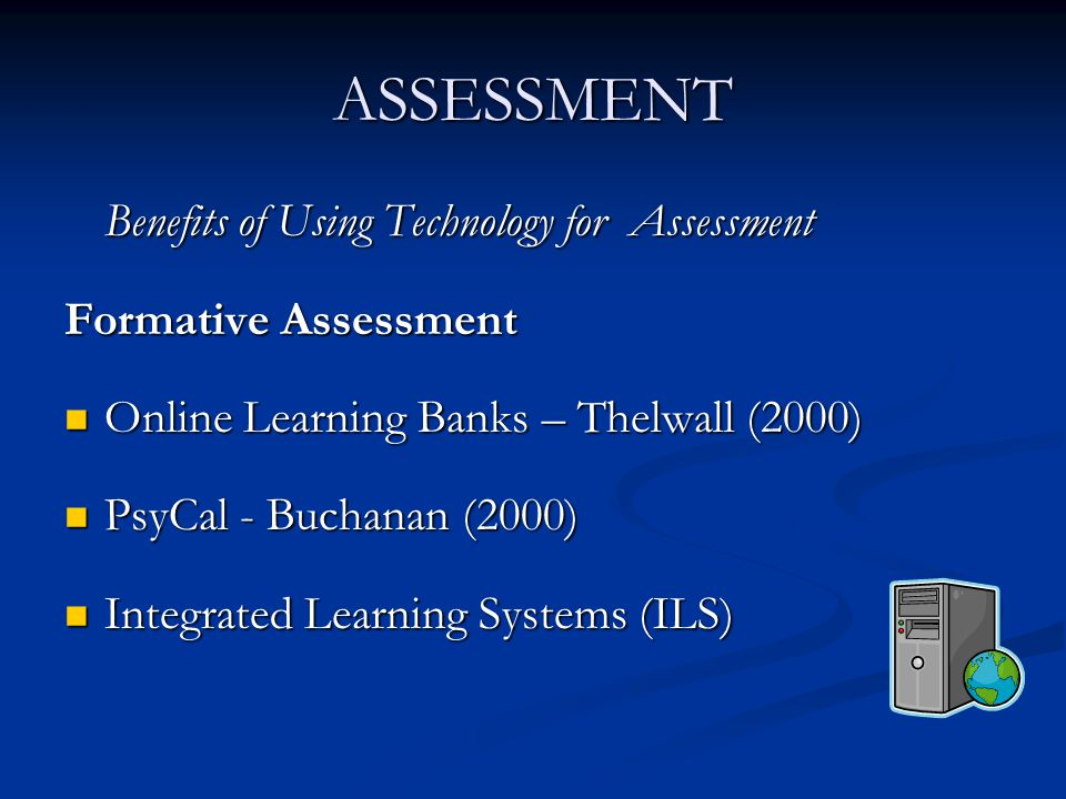 ASSESSMENT (contd) The Benefits of Assessing Students use of Technology to Present Tasks Formative assessment Learning opportunities Develop soft and presentation skills Practice using technology