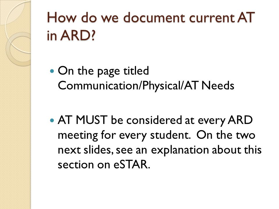 How it looks in eStar Assistive Technology needs of the student In reviewing the student s needs, the ARD Committee considered assistive technology needs and determined that: Edit Assistive Technology (here you can add information about the AT discussions) (AT=No) The student will be able to participate in the educational program, accomplish expected tasks, and make reasonable progress toward mastery of his/her IEP goals and objectives with typically available supports and services.