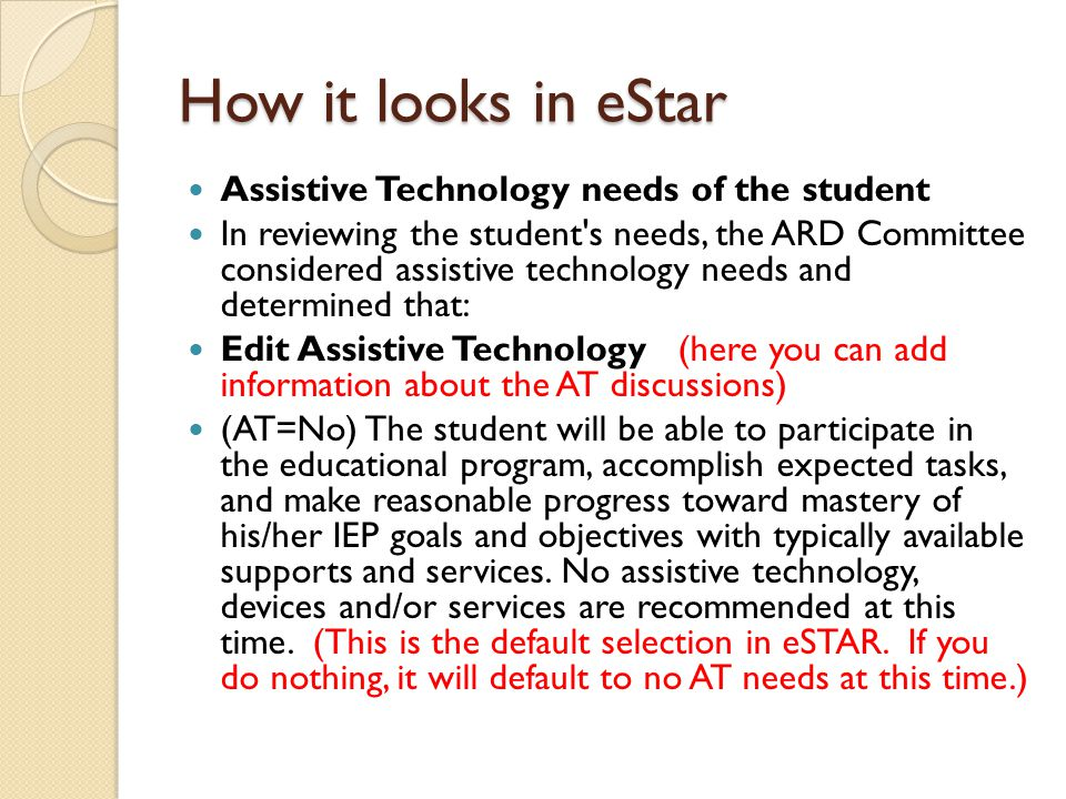 How it looks in eStar continued (AT=Yes) Select one or both of the choices below The student will NOT be able to participate in the educational program or make reasonable progress toward mastery of IEP goals and objectives WITHOUT assistive technology, devices and/or services.