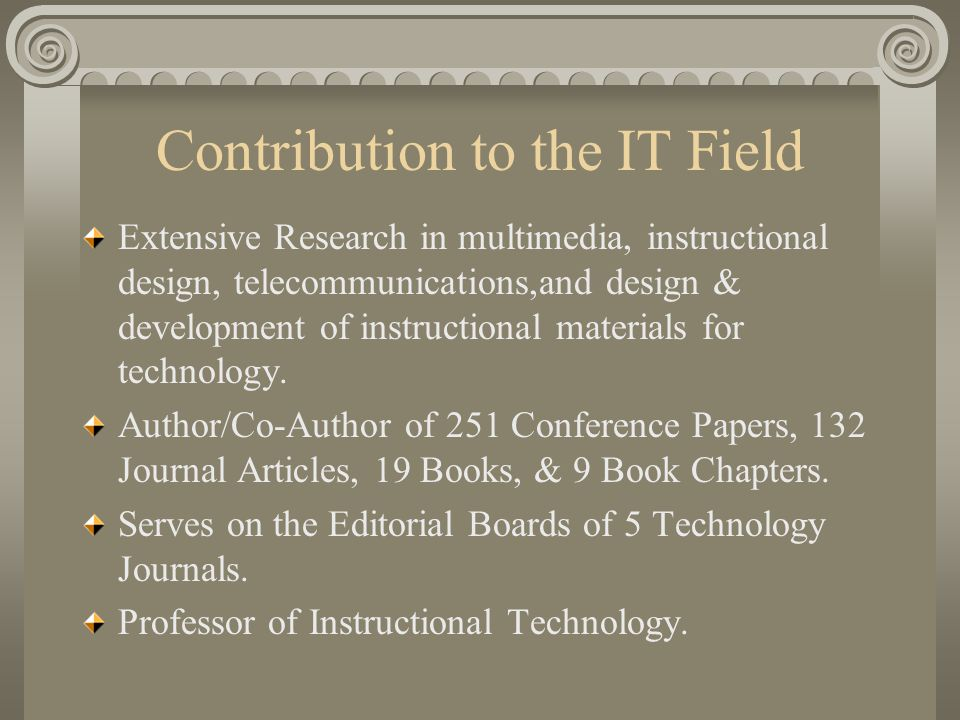 Contribution to the IT Field Extensive Research in multimedia, instructional design, telecommunications,and design & development of instructional materials for technology.