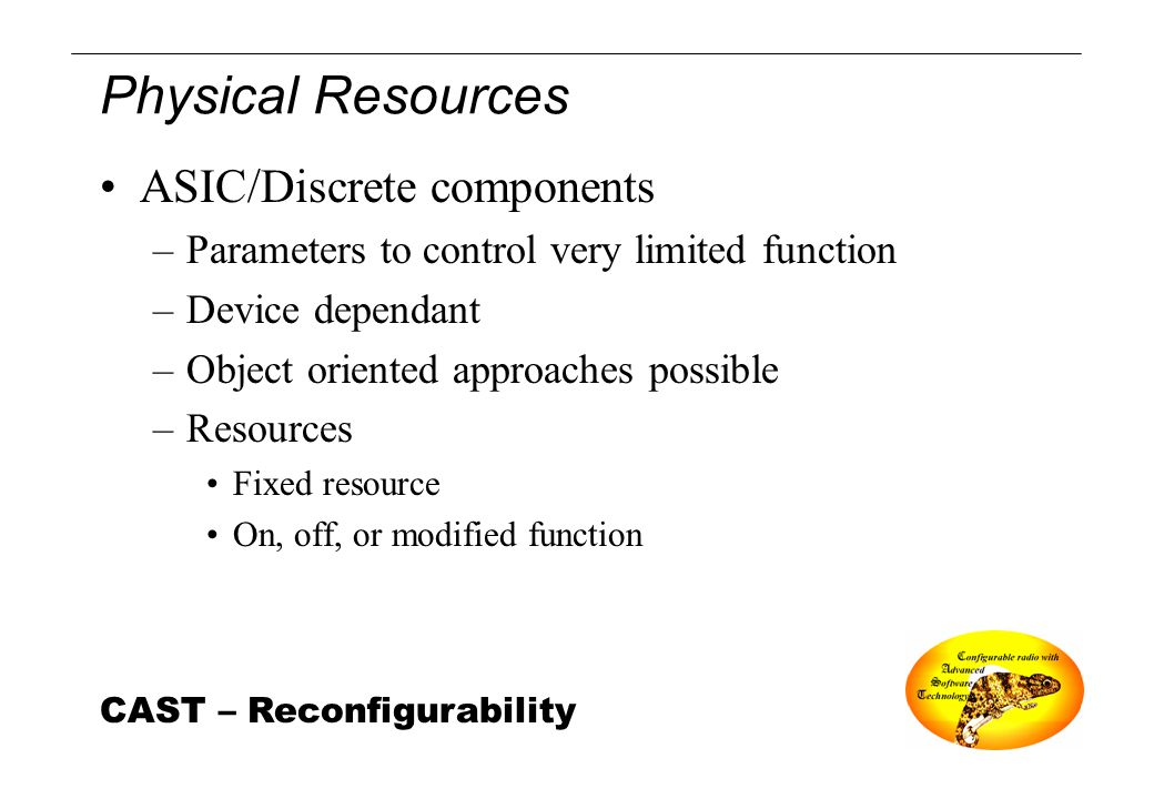 CAST – Reconfigurability Physical Resources ASIC/Discrete components –Parameters to control very limited function –Device dependant –Object oriented a