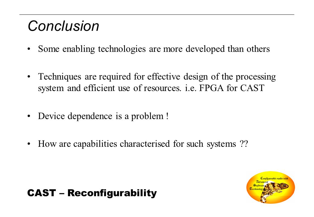CAST – Reconfigurability Conclusion Some enabling technologies are more developed than others Techniques are required for effective design of the proc