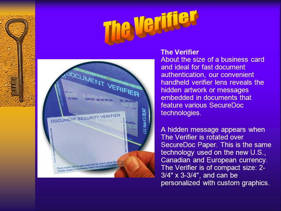 The Verifier About the size of a business card and ideal for fast document authentication, our convenient handheld verifier lens reveals the hidden artwork or messages embedded in documents that feature various SecureDoc technologies.