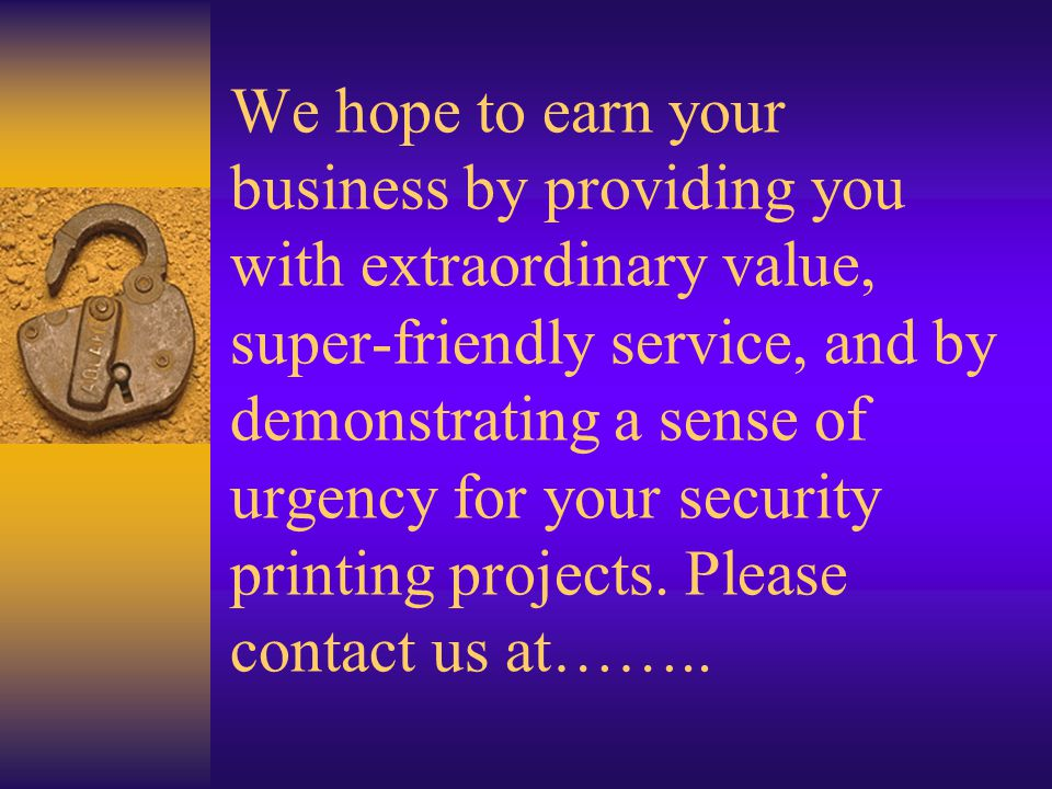 We hope to earn your business by providing you with extraordinary value, super-friendly service, and by demonstrating a sense of urgency for your security printing projects.